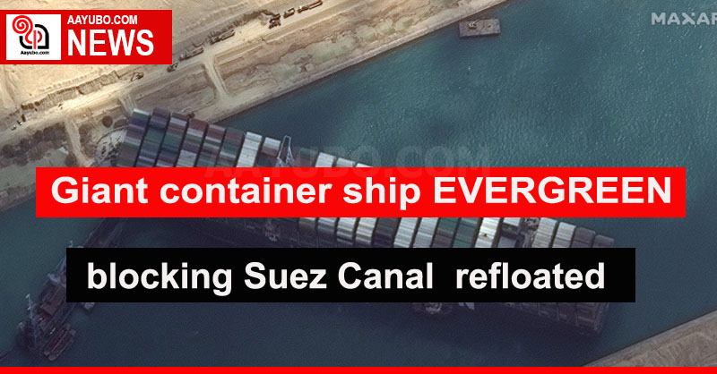 Giant container ship EVERGREEN blocking Suez Canal  refloated
